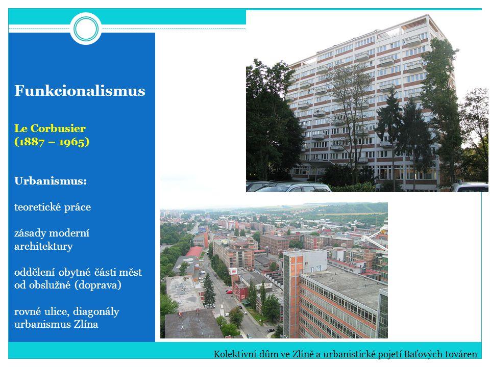 Funkcionalismus Le Corbusier (1887 – 1965) Urbanismus: teoretické práce zásady moderní architektury oddělení obytné části měst od obslužné (doprava) rovné ulice, diagonály urbanismus Zlína Kolektivní dům ve Zlíně a urbanistické pojetí Baťových továren