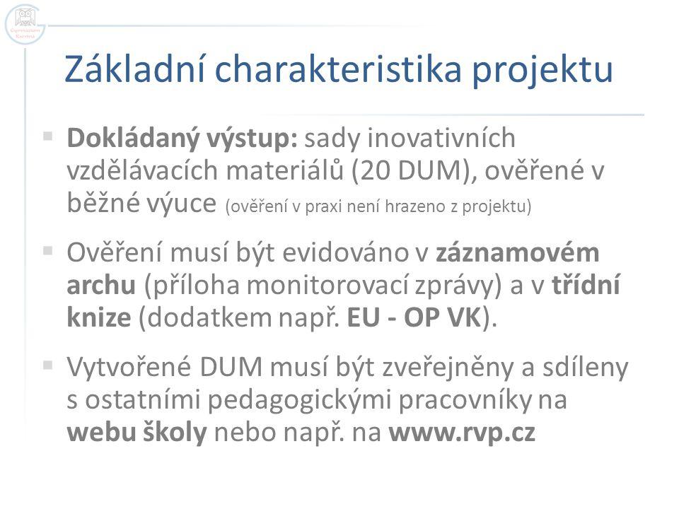Základní charakteristika projektu  Dokládaný výstup: sady inovativních vzdělávacích materiálů (20 DUM), ověřené v běžné výuce (ověření v praxi není hrazeno z projektu)  Ověření musí být evidováno v záznamovém archu (příloha monitorovací zprávy) a v třídní knize (dodatkem např.