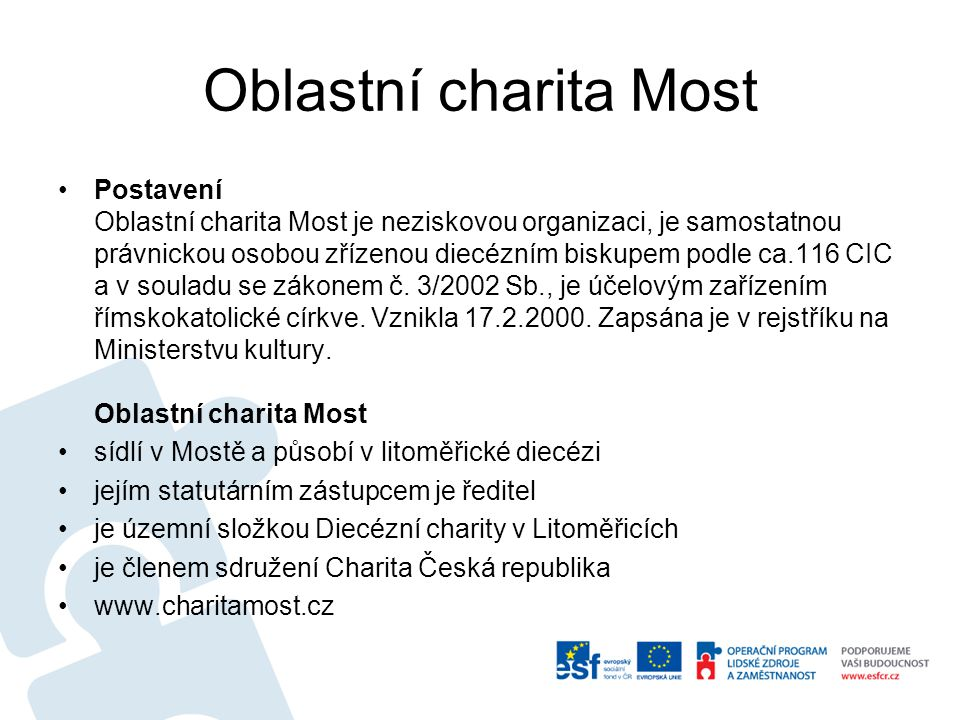 Oblastní charita Most Postavení Oblastní charita Most je neziskovou organizaci, je samostatnou právnickou osobou zřízenou diecézním biskupem podle ca.