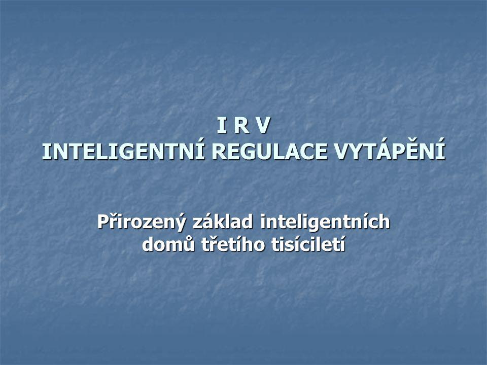 I R V INTELIGENTNÍ REGULACE VYTÁPĚNÍ Přirozený základ inteligentních domů třetího tisíciletí