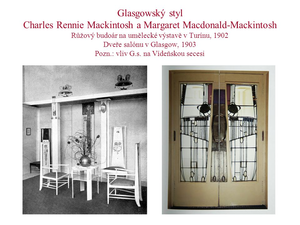Glasgowský styl Charles Rennie Mackintosh a Margaret Macdonald-Mackintosh Růžový budoár na umělecké výstavě v Turínu, 1902 Dveře salónu v Glasgow, 1903 Pozn.: vliv G.s.