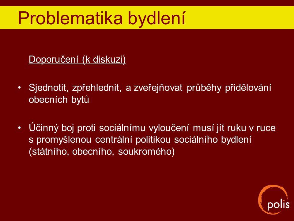 Problematika bydlení Doporučení (k diskuzi) Sjednotit, zpřehlednit, a zveřejňovat průběhy přidělování obecních bytů Účinný boj proti sociálnímu vylouč