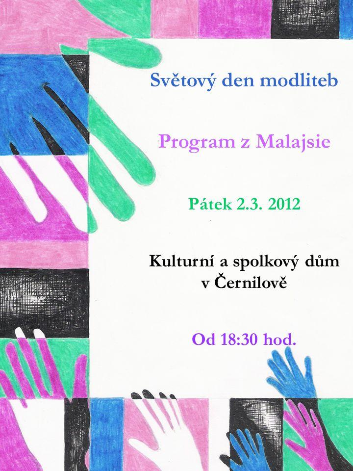 Světový den modliteb Program z Malajsie Pátek 2.3. 2012 Kulturní a spolkový dům v Černilově Od 18:30 hod.
