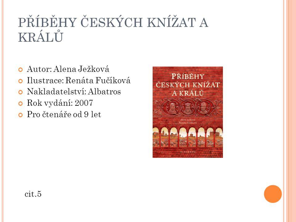 PŘÍBĚHY ČESKÝCH KNÍŽAT A KRÁLŮ Autor: Alena Ježková Ilustrace: Renáta Fučíková Nakladatelství: Albatros Rok vydání: 2007 Pro čtenáře od 9 let cit.5