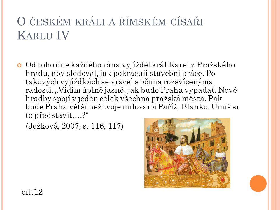 O ČESKÉM KRÁLI A ŘÍMSKÉM CÍSAŘI K ARLU IV Od toho dne každého rána vyjížděl král Karel z Pražského hradu, aby sledoval, jak pokračují stavební práce.