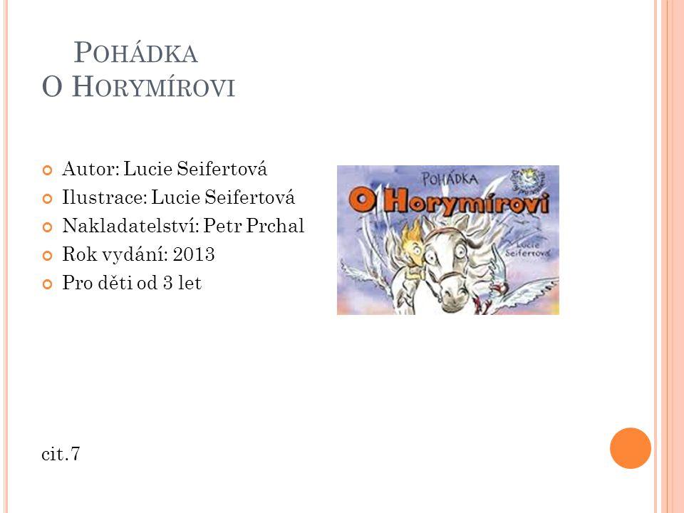 P OHÁDKA O H ORYMÍROVI Autor: Lucie Seifertová Ilustrace: Lucie Seifertová Nakladatelství: Petr Prchal Rok vydání: 2013 Pro děti od 3 let cit.7