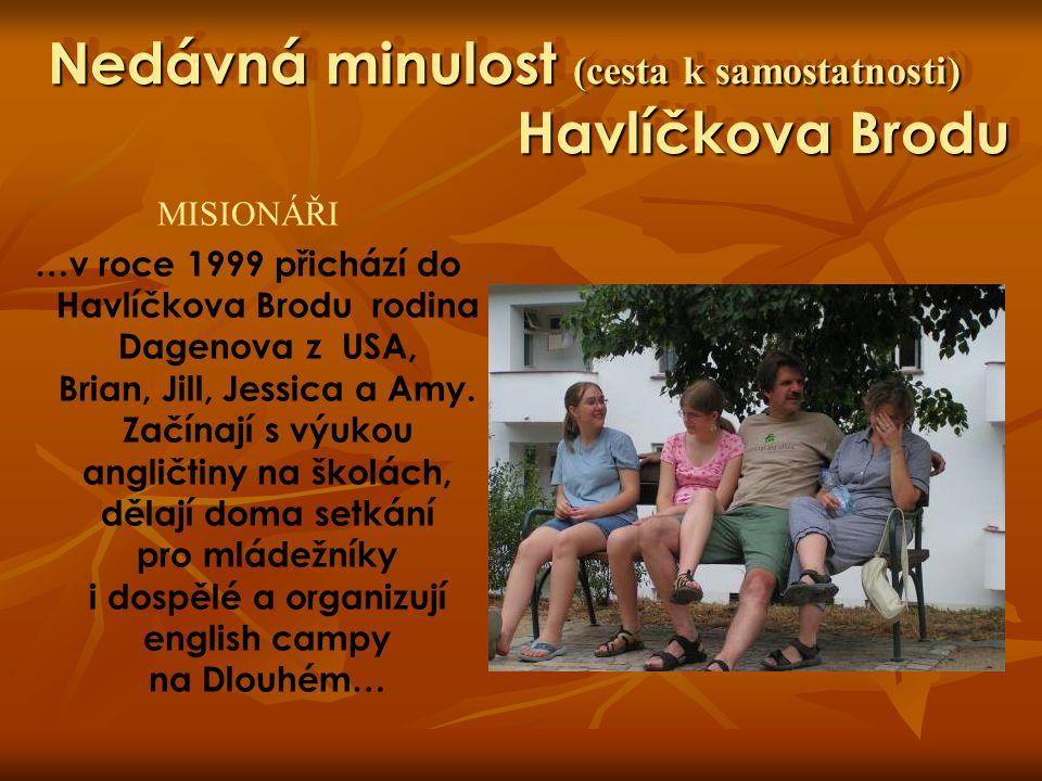 Nedávná minulost (cesta k samostatnosti) Havlíčkova Brodu MISIONÁŘI …v roce 1999 přichází do Havlíčkova Brodu rodina Dagenova z USA, Brian, Jill, Jess