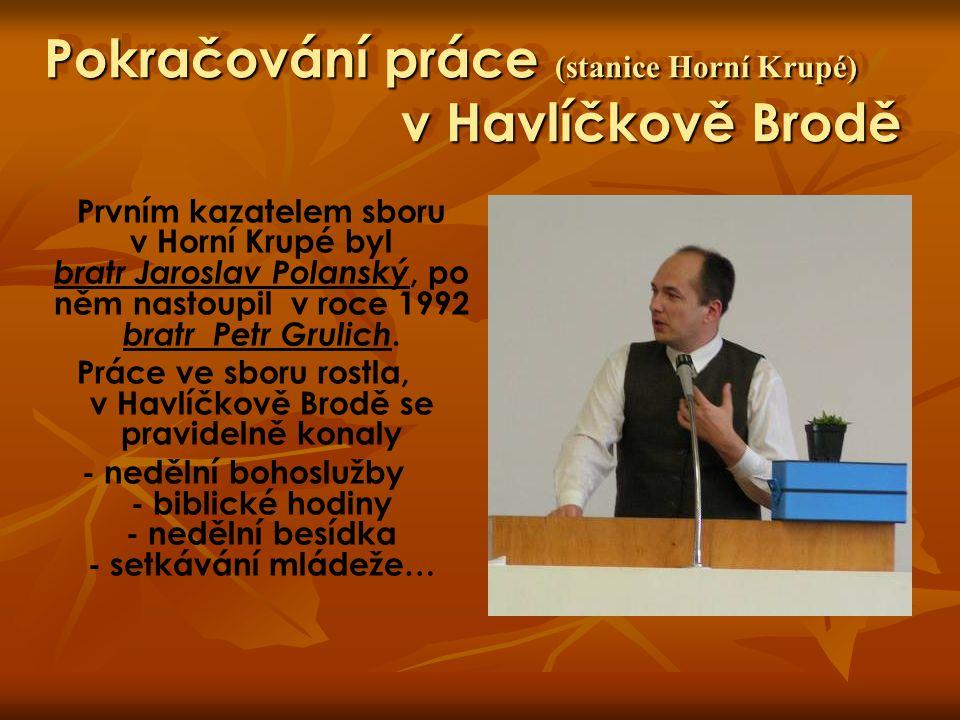 Téměř současnost (samostatná stanice) Havlíčkova Brodu SAMOSTATNÁ STANICE Práce na Božím díle se čím dál více rozhojňovala, probíhaly samostatné bohoslužby, biblické hodiny, mládeže, dorosty a další služby v Horní Krupé i v Havlíčkově Brodě.