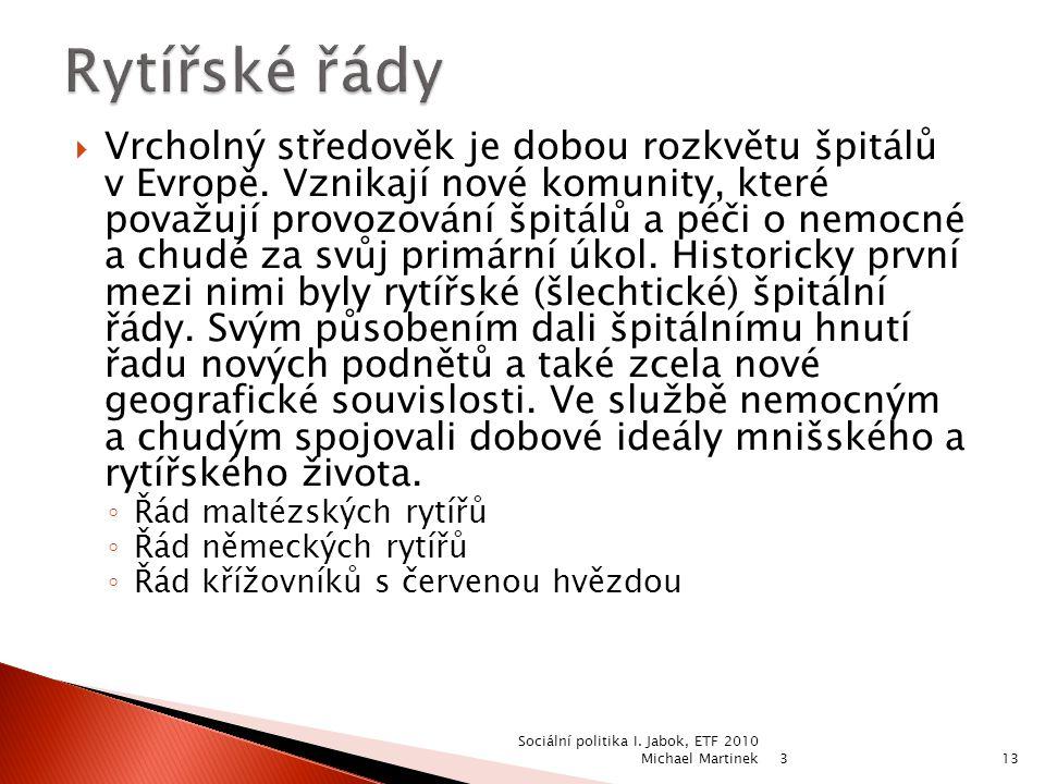 3 Sociální politika I. Jabok, ETF 2010 Michael Martinek13  Vrcholný středověk je dobou rozkvětu špitálů v Evropě. Vznikají nové komunity, které považ