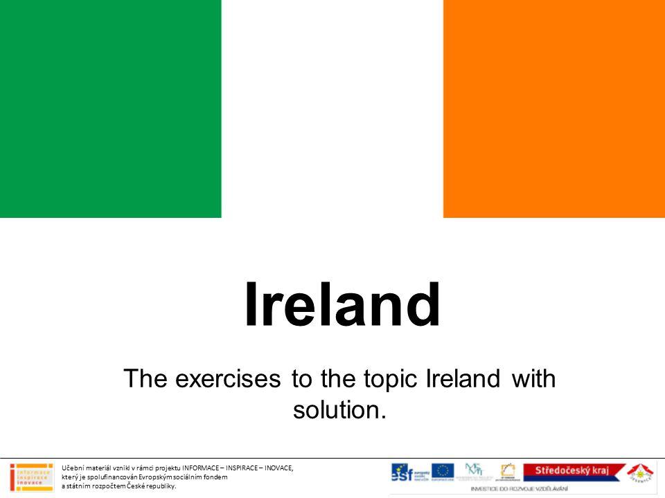 Ireland The exercises to the topic Ireland with solution. Učební materiál vznikl v rámci projektu INFORMACE – INSPIRACE – INOVACE, který je spolufinan