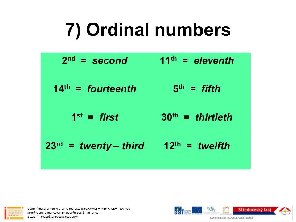 7) Ordinal numbers 2 nd = second 14 th = fourteenth 1 st = first 23 rd = twenty – third 11 th = eleventh 5 th = fifth 30 th = thirtieth 12 th = twelft