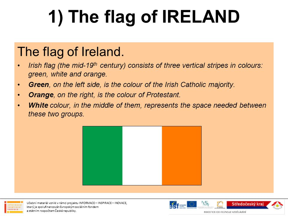 1) The flag of IRELAND The flag of Ireland. Irish flag (the mid-19 th century) consists of three vertical stripes in colours: green, white and orange.