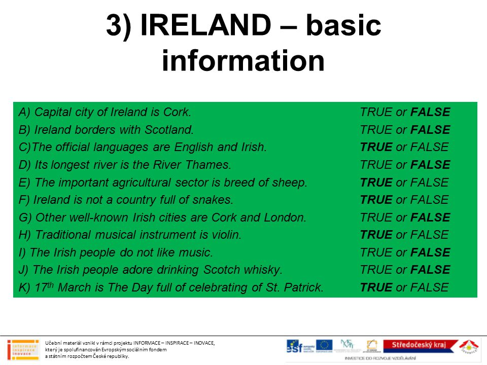 3) IRELAND – basic information A) Capital city of Ireland is Cork.TRUE or FALSE B) Ireland borders with Scotland.TRUE or FALSE C)The official languages are English and Irish.TRUE or FALSE D) Its longest river is the River Thames.TRUE or FALSE E) The important agricultural sector is breed of sheep.TRUE or FALSE F) Ireland is not a country full of snakes.TRUE or FALSE G) Other well-known Irish cities are Cork and London.TRUE or FALSE H) Traditional musical instrument is violin.TRUE or FALSE I) The Irish people do not like music.TRUE or FALSE J) The Irish people adore drinking Scotch whisky.TRUE or FALSE K) 17 th March is The Day full of celebrating of St.