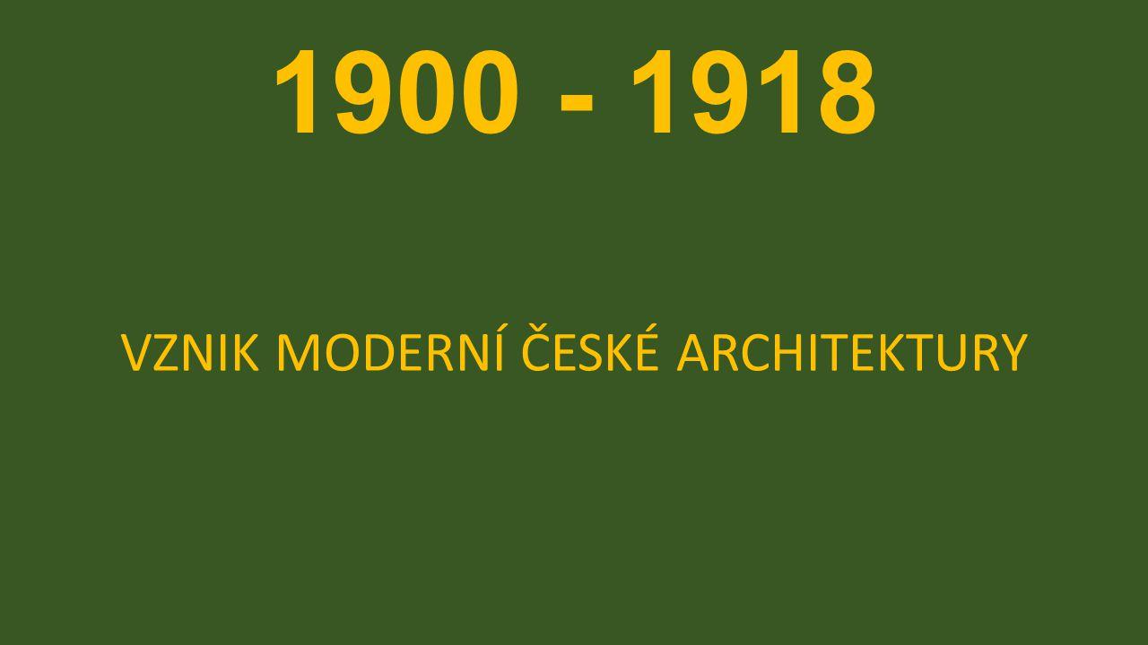 1900 - 1918 VZNIK MODERNÍ ČESKÉ ARCHITEKTURY