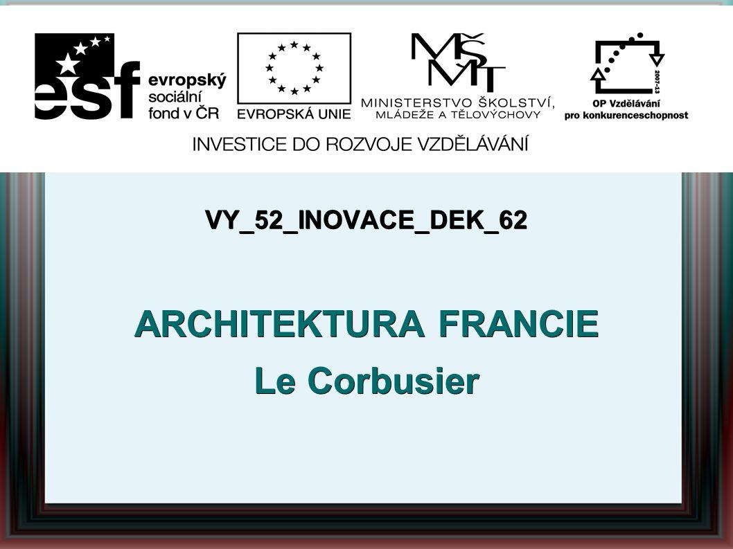 VY_52_INOVACE_DEK_62 ARCHITEKTURA FRANCIE Le Corbusier Autor: Mgr.