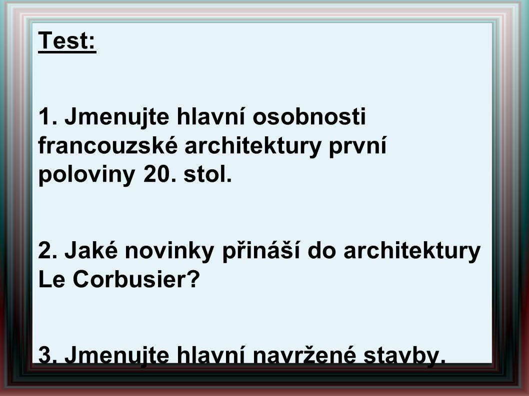 Test: 1. Jmenujte hlavní osobnosti francouzské architektury první poloviny 20. stol. 2. Jaké novinky přináší do architektury Le Corbusier? 3. Jmenujte