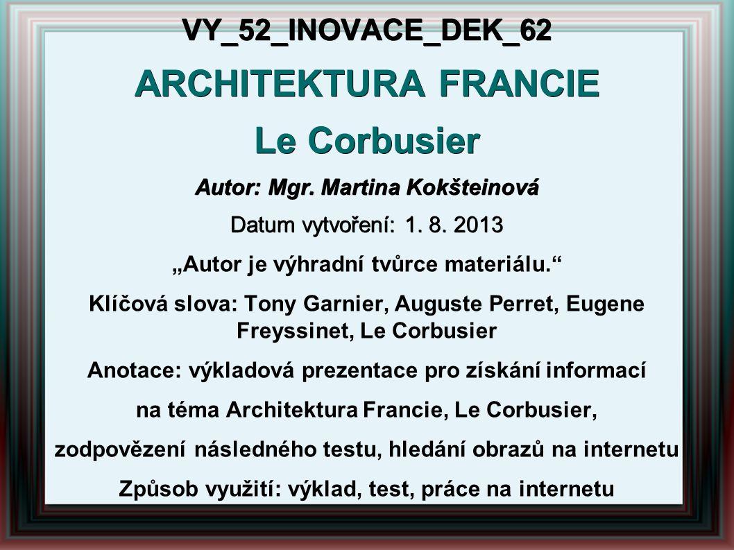 """VY_52_INOVACE_DEK_62 ARCHITEKTURA FRANCIE Le Corbusier Autor: Mgr. Martina Kokšteinová Datum vytvoření: 1. 8. 2013 """"Autor je výhradní tvůrce materiálu"""