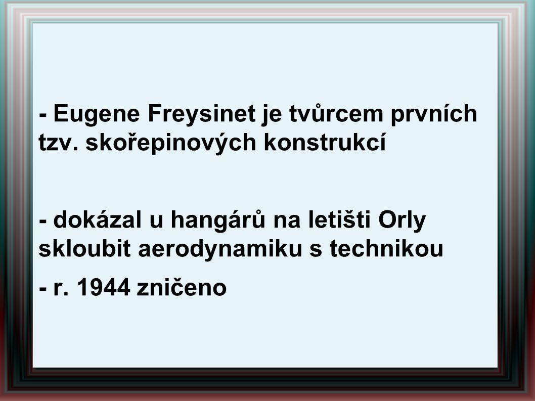 - Eugene Freysinet je tvůrcem prvních tzv. skořepinových konstrukcí - dokázal u hangárů na letišti Orly skloubit aerodynamiku s technikou - r. 1944 zn