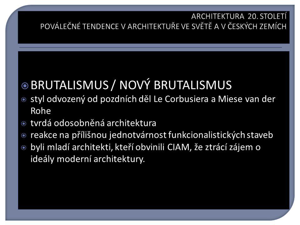  BRUTALISMUS / NOVÝ BRUTALISMUS  styl odvozený od pozdních děl Le Corbusiera a Miese van der Rohe  tvrdá odosobněná architektura  reakce na přílišnou jednotvárnost funkcionalistických staveb  byli mladí architekti, kteří obvinili CIAM, že ztrácí zájem o ideály moderní architektury.