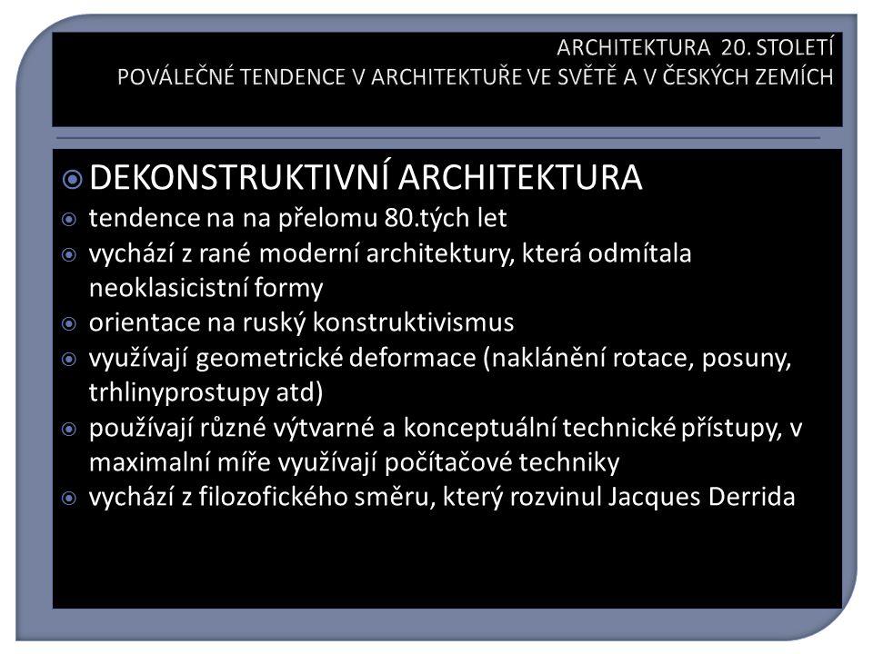  DEKONSTRUKTIVNÍ ARCHITEKTURA  tendence na na přelomu 80.tých let  vychází z rané moderní architektury, která odmítala neoklasicistní formy  orientace na ruský konstruktivismus  využívají geometrické deformace (naklánění rotace, posuny, trhlinyprostupy atd)  používají různé výtvarné a konceptuální technické přístupy, v maximalní míře využívají počítačové techniky  vychází z filozofického směru, který rozvinul Jacques Derrida