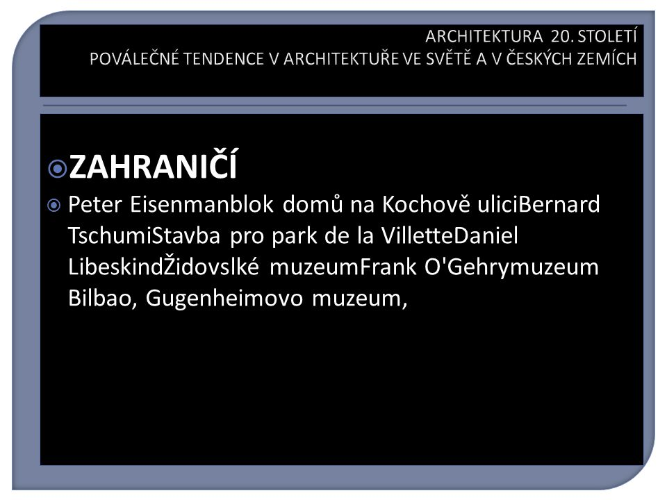  ZAHRANIČÍ  Peter Eisenmanblok domů na Kochově uliciBernard TschumiStavba pro park de la VilletteDaniel LibeskindŽidovslké muzeumFrank O Gehrymuzeum Bilbao, Gugenheimovo muzeum,