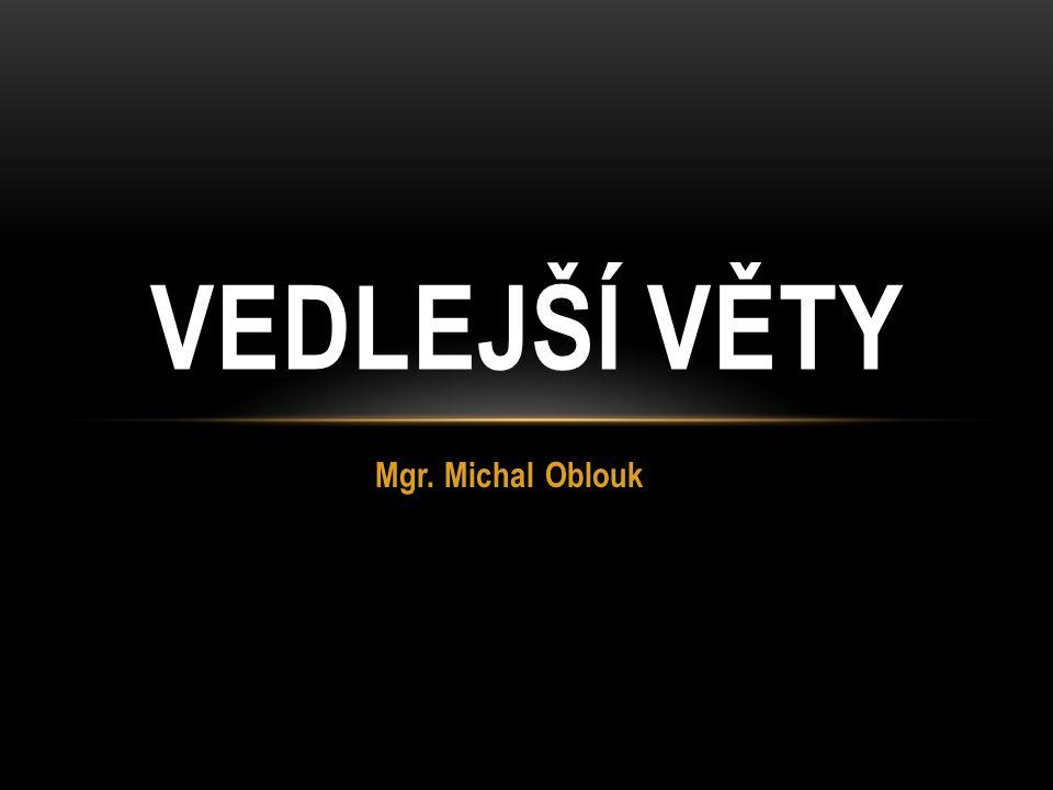 Mgr. Michal Oblouk VEDLEJŠÍ VĚTY