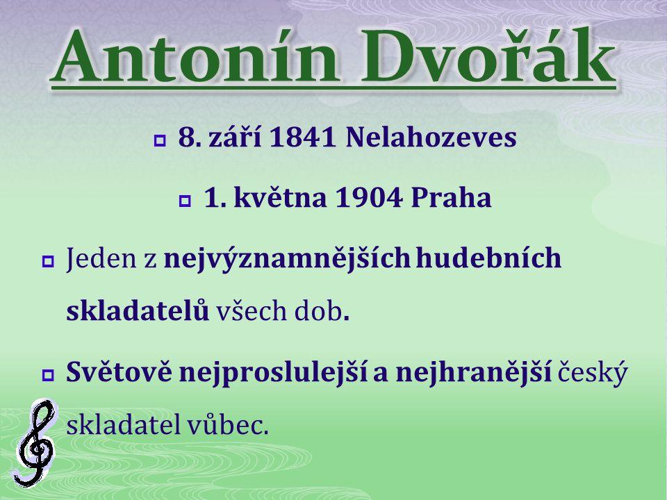  8. září 1841 Nelahozeves  1. května 1904 Praha  Jeden z nejvýznamnějších hudebních skladatelů všech dob.  Světově nejproslulejší a nejhranější če