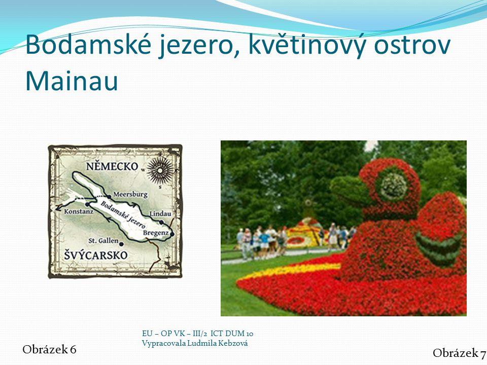 Bodamské jezero, květinový ostrov Mainau Obrázek 6 Obrázek 7 EU – OP VK – III/2 ICT DUM 10 Vypracovala Ludmila Kebzová