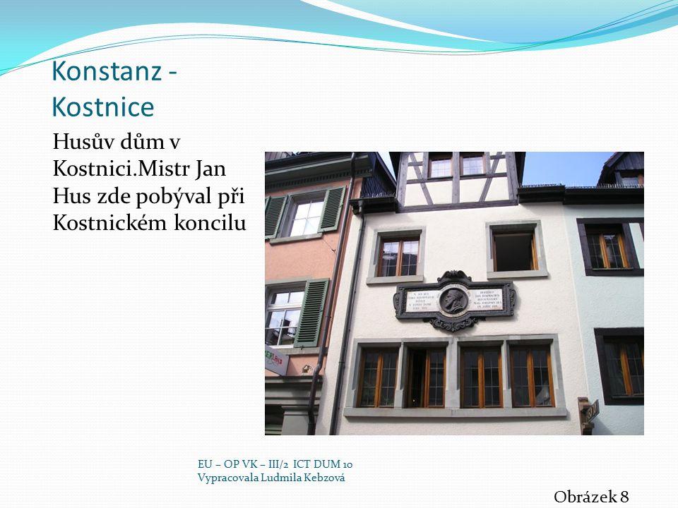 Konstanz - Kostnice Husův dům v Kostnici.Mistr Jan Hus zde pobýval při Kostnickém koncilu Obrázek 8 EU – OP VK – III/2 ICT DUM 10 Vypracovala Ludmila Kebzová