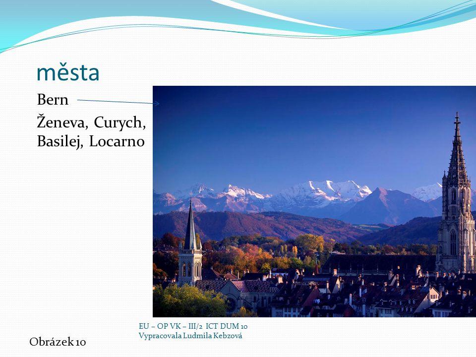 města Bern Ženeva, Curych, Basilej, Locarno Obrázek 10 EU – OP VK – III/2 ICT DUM 10 Vypracovala Ludmila Kebzová