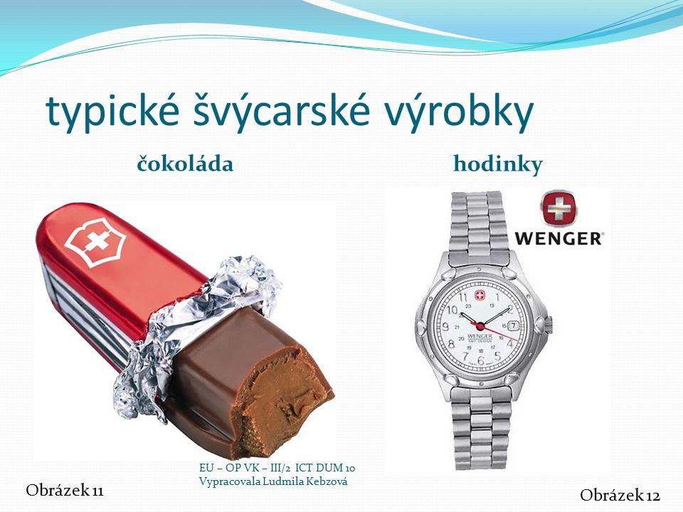 typické švýcarské výrobky čokoláda hodinky Obrázek 11 Obrázek 12 EU – OP VK – III/2 ICT DUM 10 Vypracovala Ludmila Kebzová
