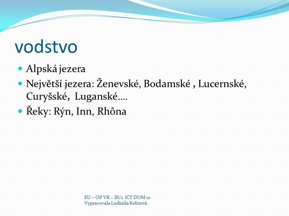 vodstvo Alpská jezera Největší jezera: Ženevské, Bodamské, Lucernské, Curyšské, Luganské…. Řeky: Rýn, Inn, Rhôna EU – OP VK – III/2 ICT DUM 10 Vypraco