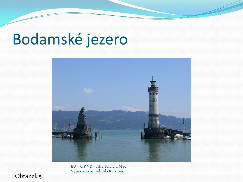 Bodamské jezero Obrázek 5 EU – OP VK – III/2 ICT DUM 10 Vypracovala Ludmila Kebzová