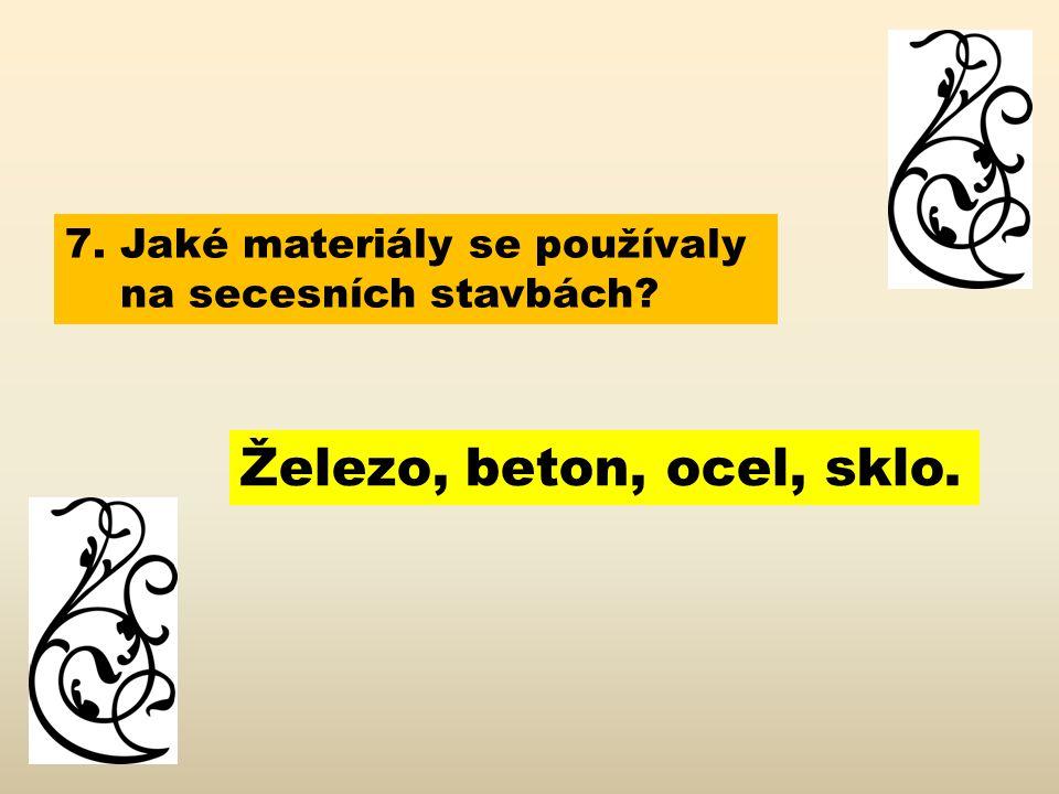 7. Jaké materiály se používaly na secesních stavbách? Železo, beton, ocel, sklo.