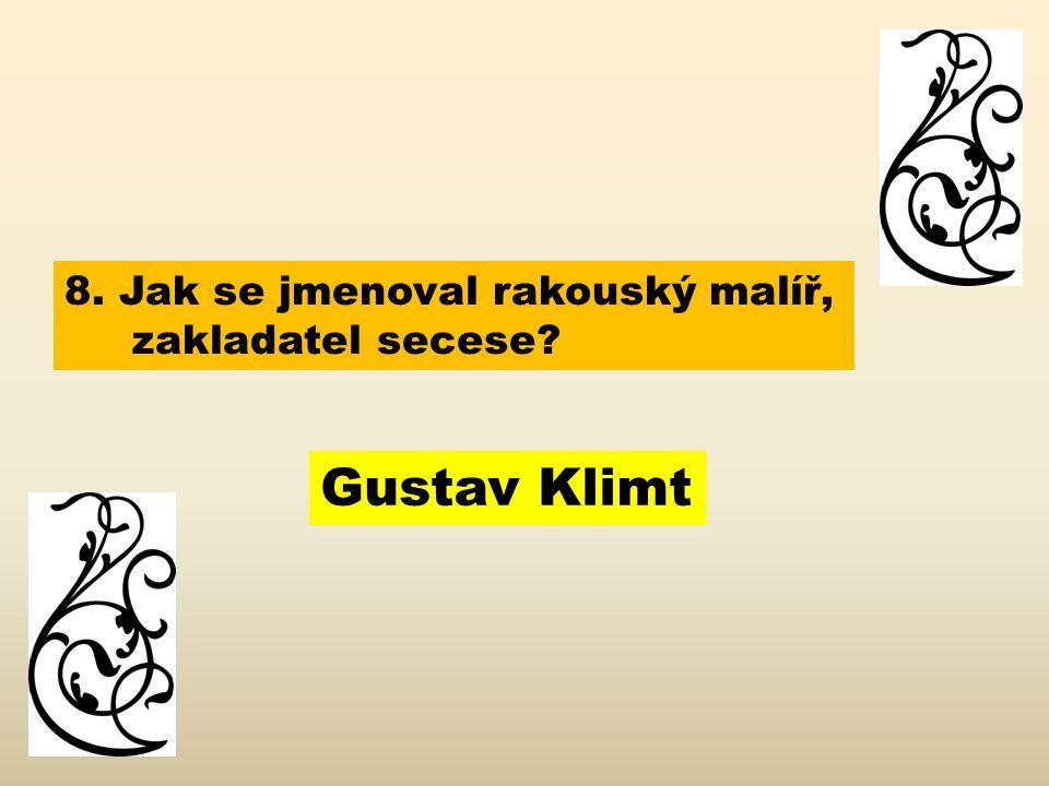8. Jak se jmenoval rakouský malíř, zakladatel secese? Gustav Klimt