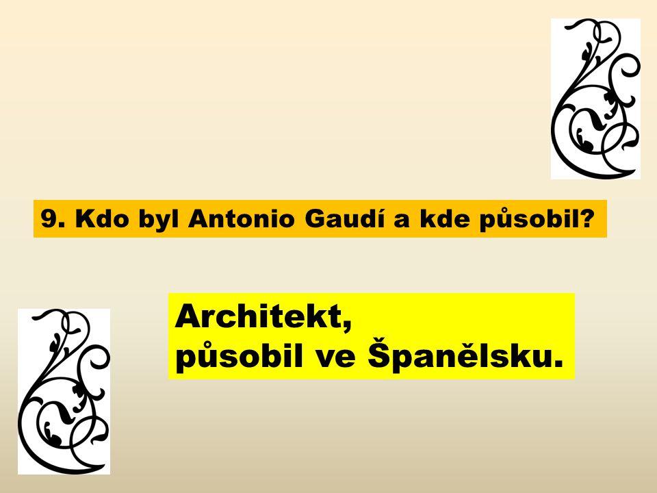 9. Kdo byl Antonio Gaudí a kde působil? Architekt, působil ve Španělsku.