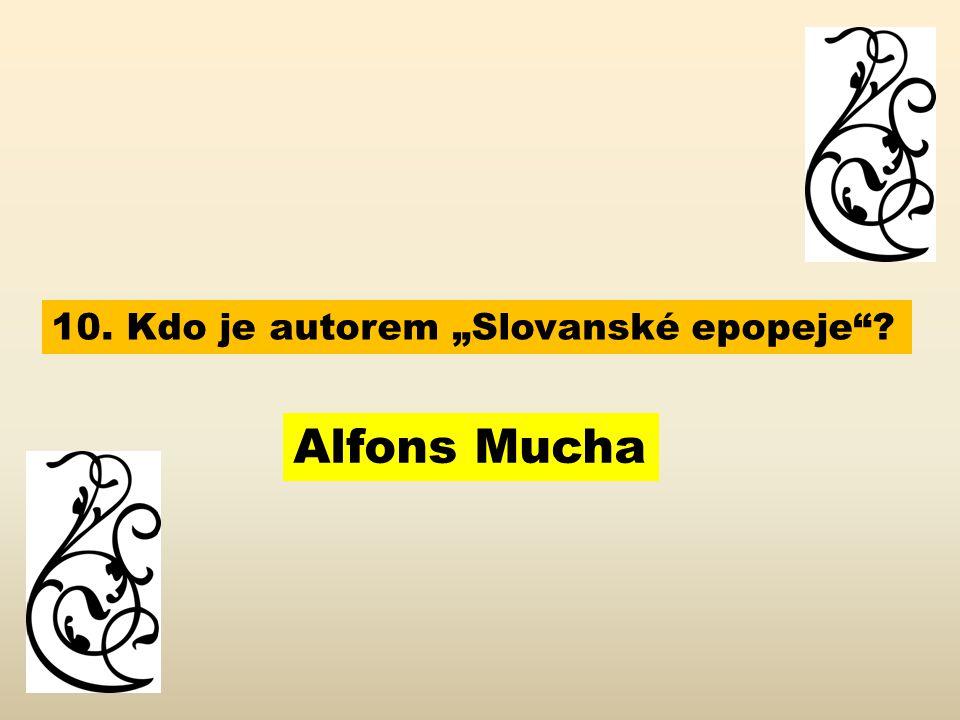 """10. Kdo je autorem """"Slovanské epopeje ? Alfons Mucha"""