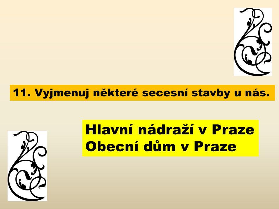 11. Vyjmenuj některé secesní stavby u nás. Hlavní nádraží v Praze Obecní dům v Praze