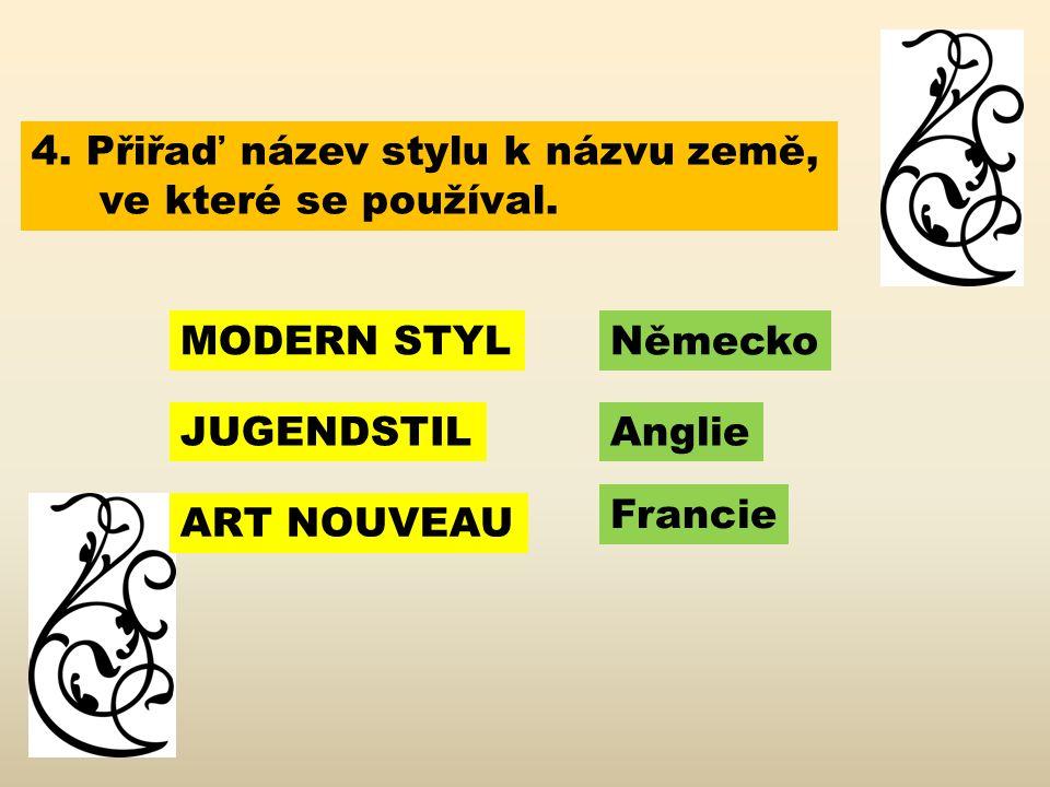 4. Přiřaď název stylu k názvu země, ve které se používal. MODERN STYL JUGENDSTIL ART NOUVEAU Německo Anglie Francie