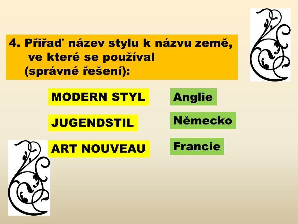 4. Přiřaď název stylu k názvu země, ve které se používal (správné řešení): MODERN STYL JUGENDSTIL ART NOUVEAU Německo Anglie Francie