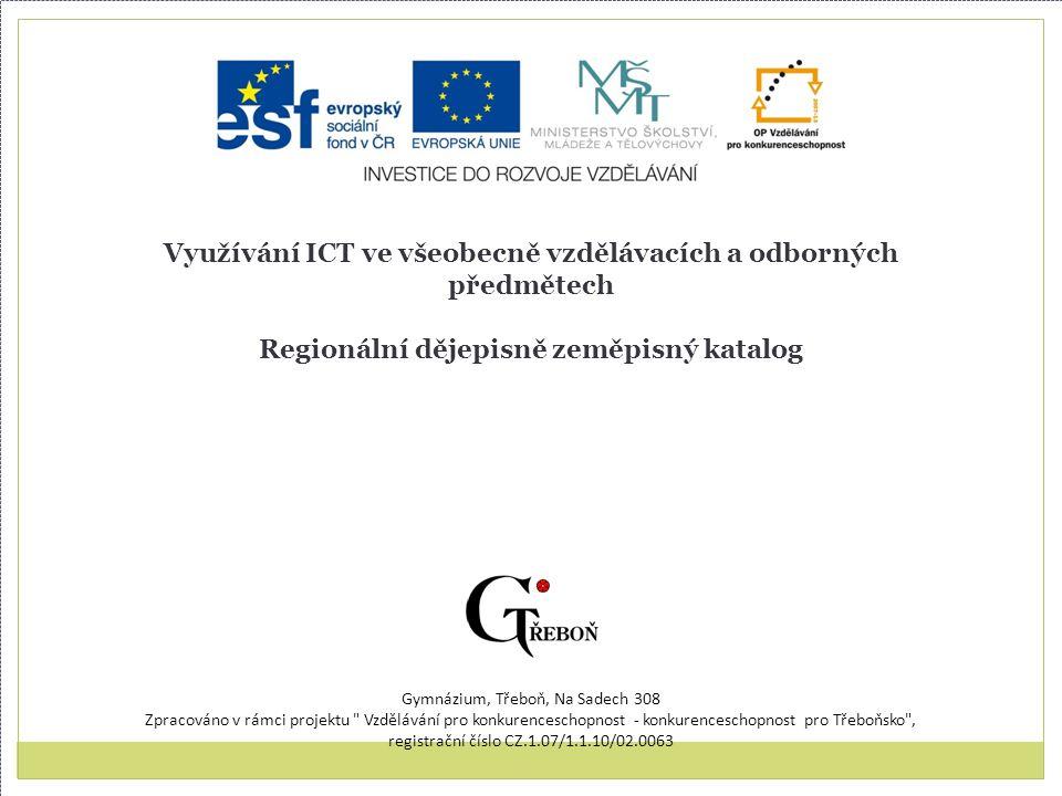 Využívání ICT ve všeobecně vzdělávacích a odborných předmětech Regionální dějepisně zeměpisný katalog Gymnázium, Třeboň, Na Sadech 308 Zpracováno v rámci projektu Vzdělávání pro konkurenceschopnost - konkurenceschopnost pro Třeboňsko , registrační číslo CZ.1.07/1.1.10/02.0063