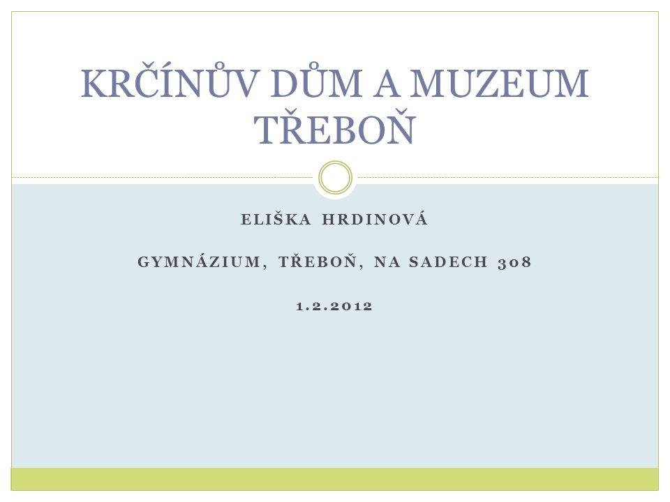 ELIŠKA HRDINOVÁ GYMNÁZIUM, TŘEBOŇ, NA SADECH 308 1.2.2012 KRČÍNŮV DŮM A MUZEUM TŘEBOŇ