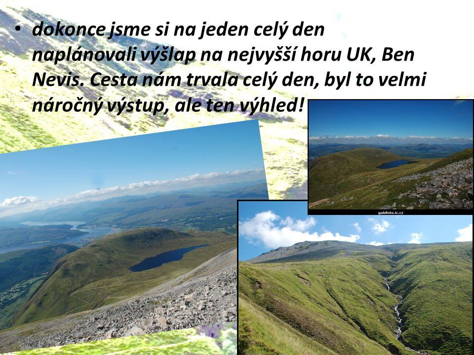 dokonce jsme si na jeden celý den naplánovali výšlap na nejvyšší horu UK, Ben Nevis. Cesta nám trvala celý den, byl to velmi náročný výstup, ale ten v