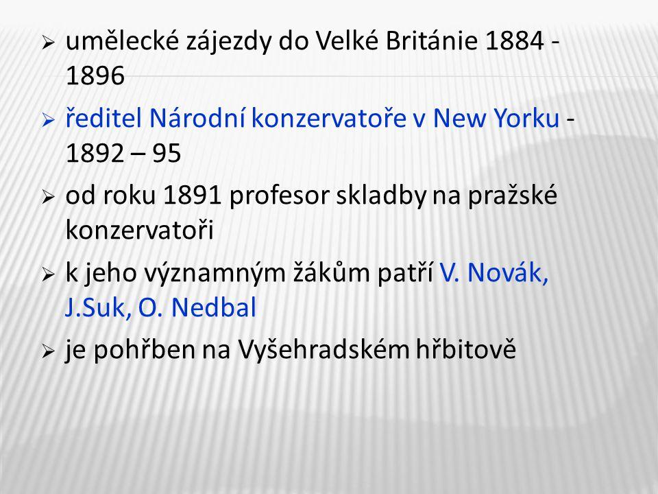  umělecké zájezdy do Velké Británie 1884 - 1896  ředitel Národní konzervatoře v New Yorku - 1892 – 95  od roku 1891 profesor skladby na pražské konzervatoři  k jeho významným žákům patří V.