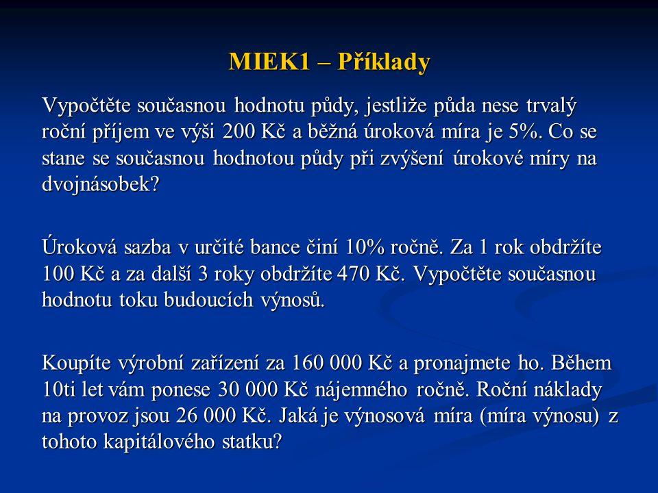MIEK1 – Příklady Vypočtěte současnou hodnotu půdy, jestliže půda nese trvalý roční příjem ve výši 200 Kč a běžná úroková míra je 5%. Co se stane se so