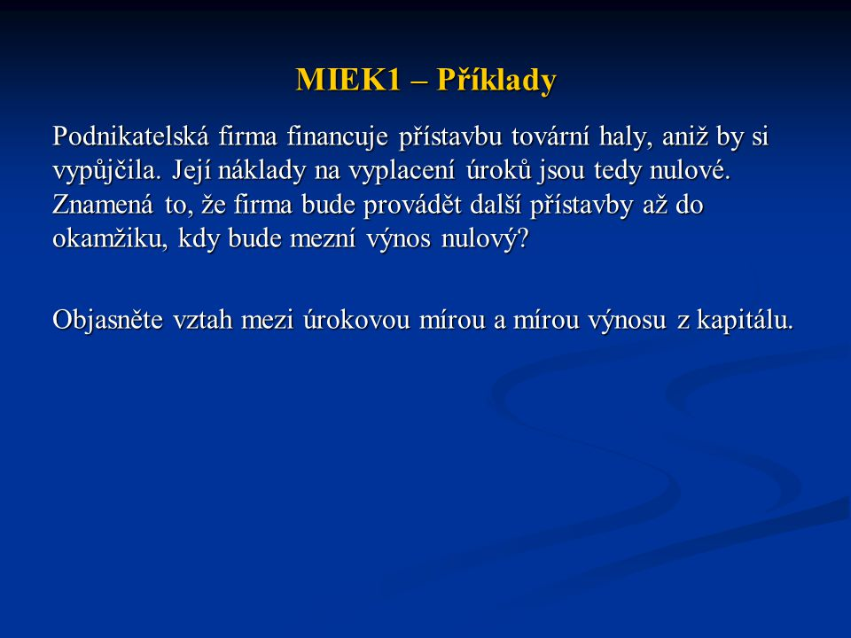 MIEK1 – Příklady Podnikatelská firma financuje přístavbu tovární haly, aniž by si vypůjčila. Její náklady na vyplacení úroků jsou tedy nulové. Znamená