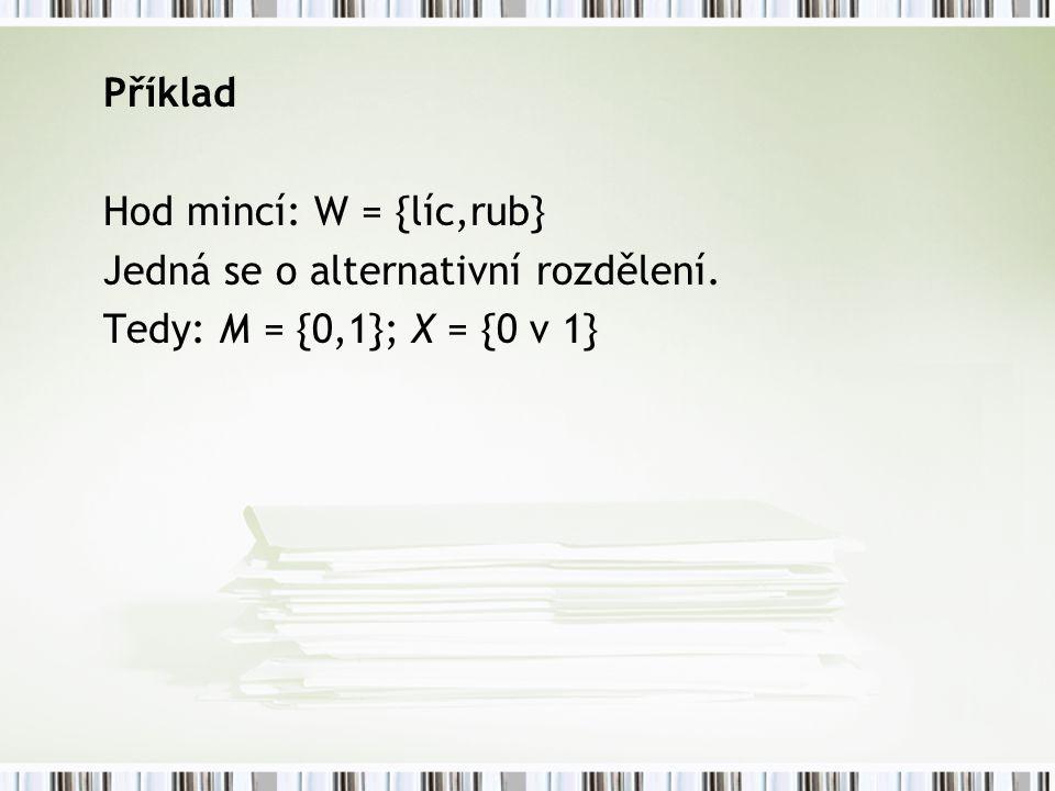 Příklad Hod mincí: W = {líc,rub} Jedná se o alternativní rozdělení. Tedy: M = {0,1}; X = {0 v 1}