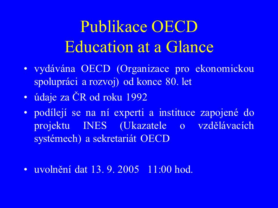 """Publikace OECD Education at a Glance 2005 údaje za školní / akademický rok 2002/03 finanční data rok 2002 další data za rok 2003 (včetně PISA 2003) v roce 2004 změna metodiky výpočtu finančních dat za rok 1995 (""""trendová data neporovnatelná s vydáními před rokem 2004) datové podklady vystaveny na adrese www.oecd.org/edu/ eag2005 www.oecd.org/edu/ eag2005 podklady PISA vystaveny na adrese www.pisa.oecd.org"""