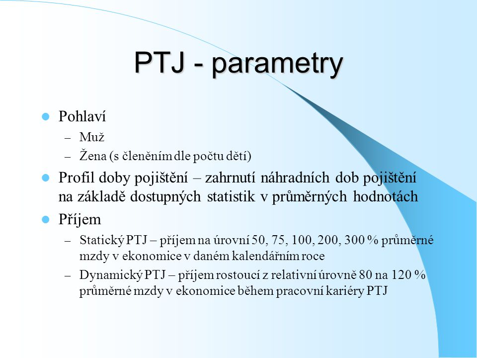 PTJ - parametry Pohlaví – Muž – Žena (s členěním dle počtu dětí) Profil doby pojištění – zahrnutí náhradních dob pojištění na základě dostupných statistik v průměrných hodnotách Příjem – Statický PTJ – příjem na úrovní 50, 75, 100, 200, 300 % průměrné mzdy v ekonomice v daném kalendářním roce – Dynamický PTJ – příjem rostoucí z relativní úrovně 80 na 120 % průměrné mzdy v ekonomice během pracovní kariéry PTJ