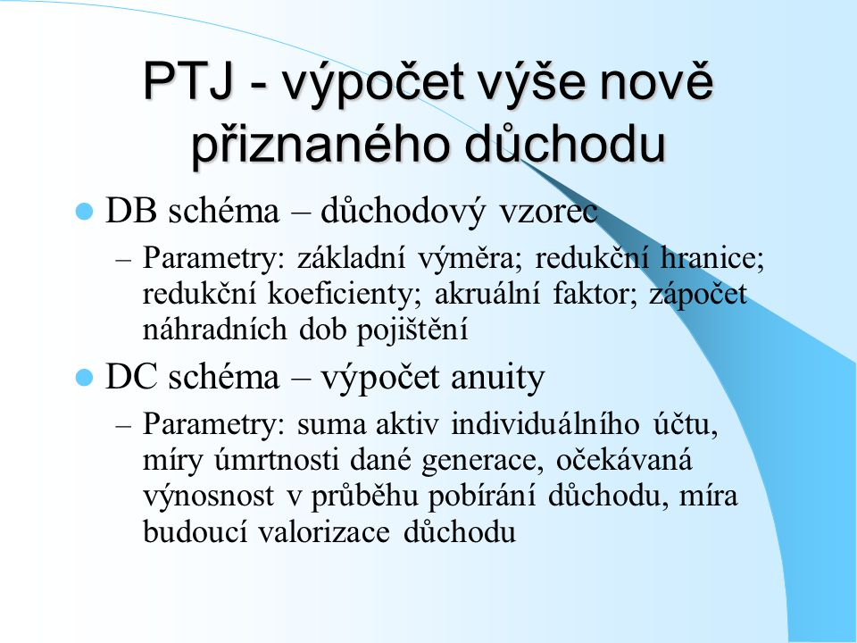 PTJ - výpočet výše nově přiznaného důchodu DB schéma – důchodový vzorec – Parametry: základní výměra; redukční hranice; redukční koeficienty; akruální
